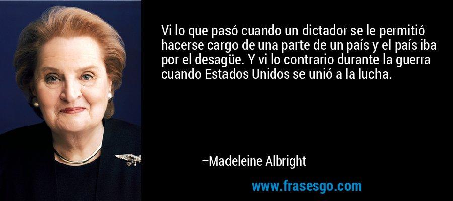 Vi lo que pasó cuando un dictador se le permitió hacerse cargo de una parte de un país y el país iba por el desagüe. Y vi lo contrario durante la guerra cuando Estados Unidos se unió a la lucha. – Madeleine Albright