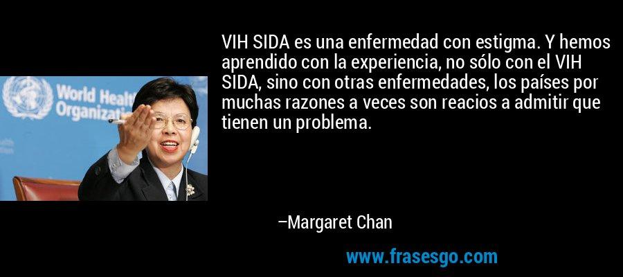 VIH SIDA es una enfermedad con estigma. Y hemos aprendido con la experiencia, no sólo con el VIH SIDA, sino con otras enfermedades, los países por muchas razones a veces son reacios a admitir que tienen un problema. – Margaret Chan