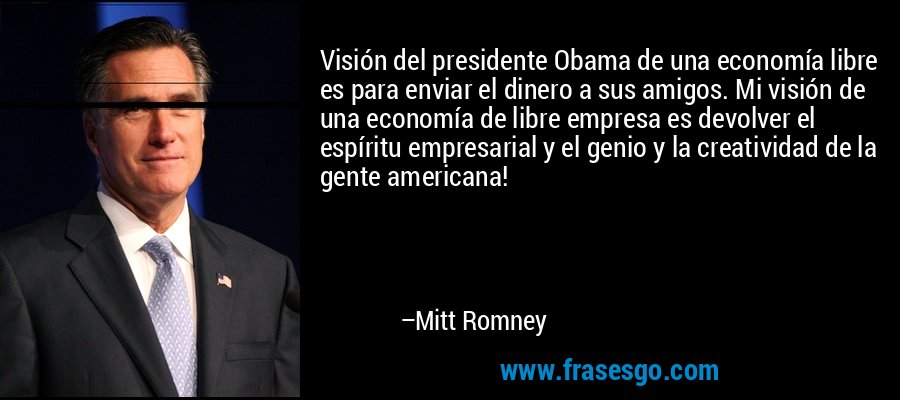 Visión del presidente Obama de una economía libre es para enviar el dinero a sus amigos. Mi visión de una economía de libre empresa es devolver el espíritu empresarial y el genio y la creatividad de la gente americana! – Mitt Romney