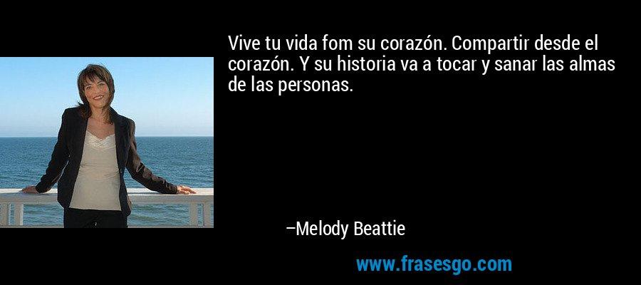 Vive tu vida fom su corazón. Compartir desde el corazón. Y su historia va a tocar y sanar las almas de las personas. – Melody Beattie