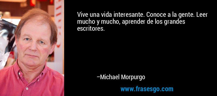 Vive una vida interesante. Conoce a la gente. Leer mucho y mucho, aprender de los grandes escritores. – Michael Morpurgo