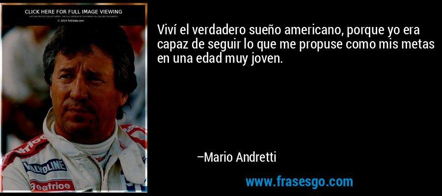 Viví el verdadero sueño americano, porque yo era capaz de seguir lo que me propuse como mis metas en una edad muy joven. – Mario Andretti