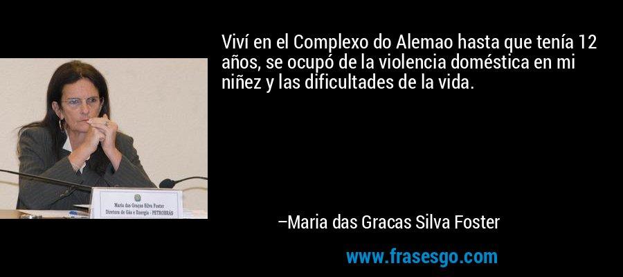 Viví en el Complexo do Alemao hasta que tenía 12 años, se ocupó de la violencia doméstica en mi niñez y las dificultades de la vida. – Maria das Gracas Silva Foster