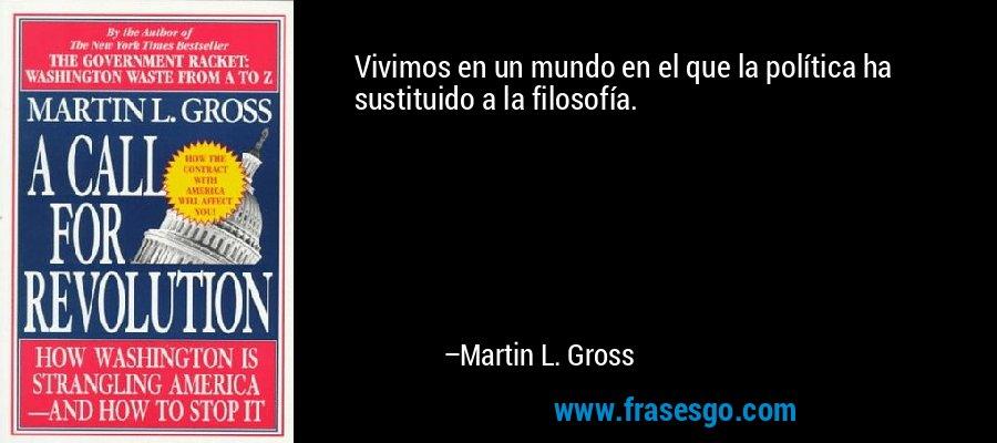 Vivimos en un mundo en el que la política ha sustituido a la filosofía. – Martin L. Gross
