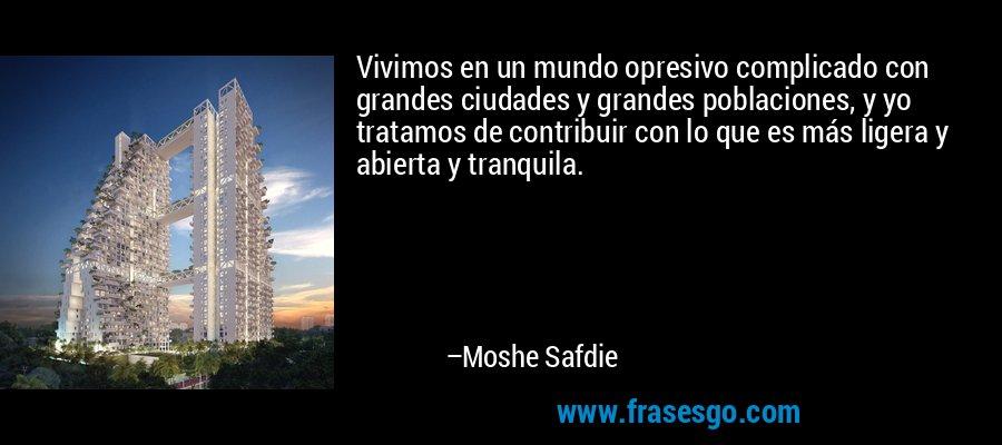 Vivimos en un mundo opresivo complicado con grandes ciudades y grandes poblaciones, y yo tratamos de contribuir con lo que es más ligera y abierta y tranquila. – Moshe Safdie
