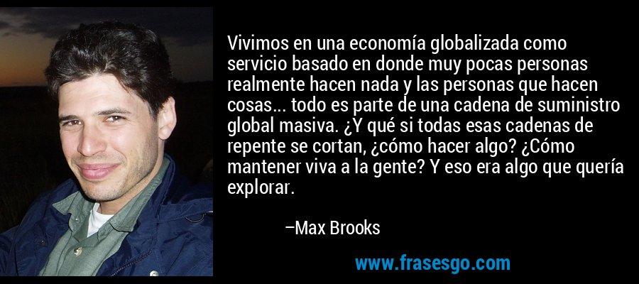 Vivimos en una economía globalizada como servicio basado en donde muy pocas personas realmente hacen nada y las personas que hacen cosas... todo es parte de una cadena de suministro global masiva. ¿Y qué si todas esas cadenas de repente se cortan, ¿cómo hacer algo? ¿Cómo mantener viva a la gente? Y eso era algo que quería explorar. – Max Brooks