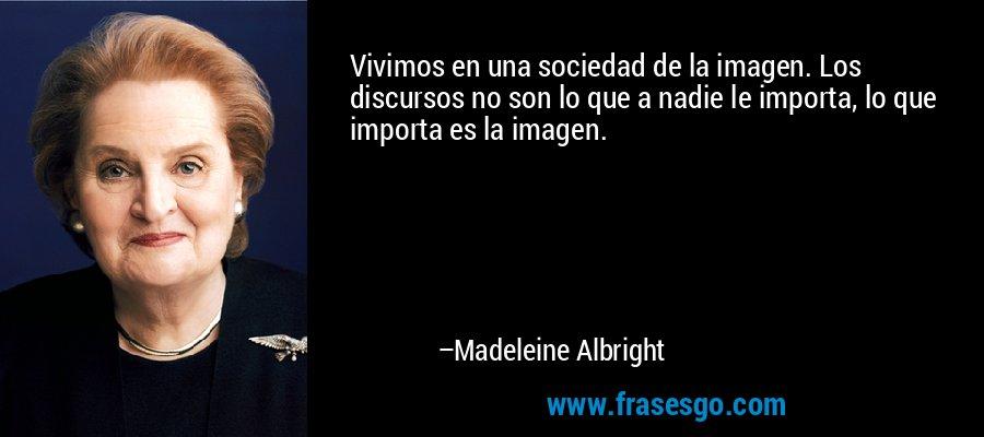 Vivimos en una sociedad de la imagen. Los discursos no son lo que a nadie le importa, lo que importa es la imagen. – Madeleine Albright