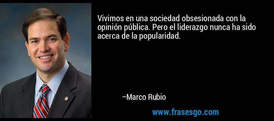 Vivimos en una sociedad obsesionada con la opinión pública. Pero el liderazgo nunca ha sido acerca de la popularidad. – Marco Rubio