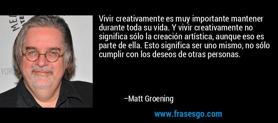 Vivir creativamente es muy importante mantener durante toda su vida. Y vivir creativamente no significa sólo la creación artística, aunque eso es parte de ella. Esto significa ser uno mismo, no sólo cumplir con los deseos de otras personas. – Matt Groening