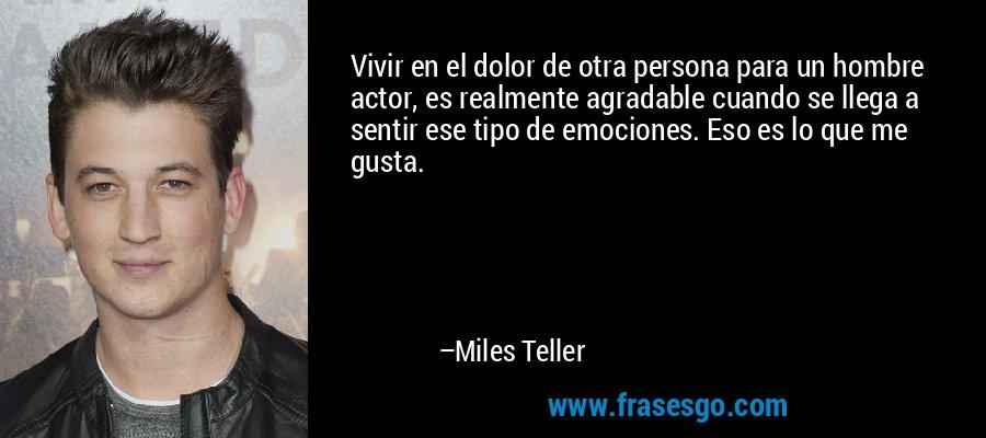 Vivir en el dolor de otra persona para un hombre actor, es realmente agradable cuando se llega a sentir ese tipo de emociones. Eso es lo que me gusta. – Miles Teller