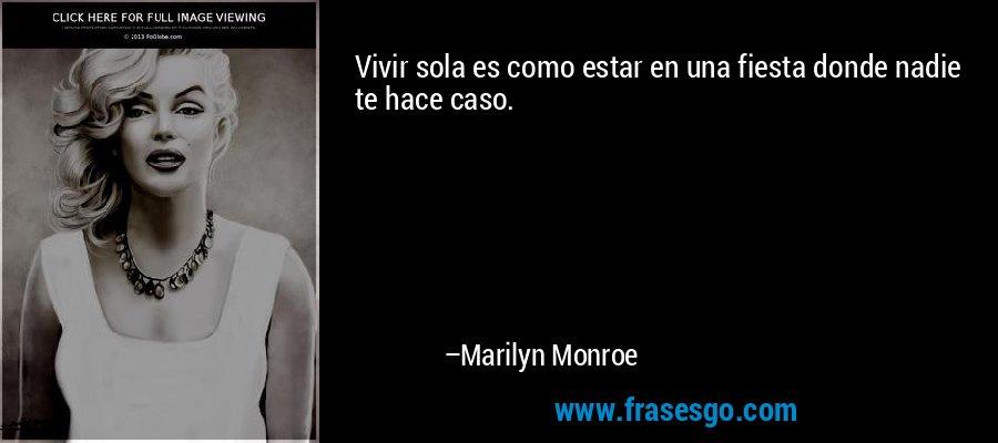 Vivir sola es como estar en una fiesta donde nadie te hace caso. – Marilyn Monroe