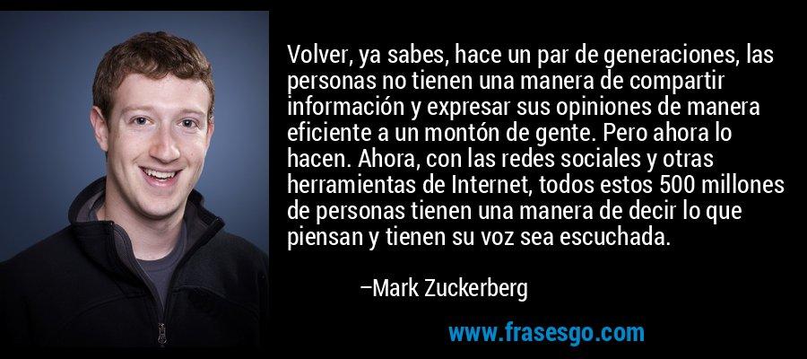 Volver, ya sabes, hace un par de generaciones, las personas no tienen una manera de compartir información y expresar sus opiniones de manera eficiente a un montón de gente. Pero ahora lo hacen. Ahora, con las redes sociales y otras herramientas de Internet, todos estos 500 millones de personas tienen una manera de decir lo que piensan y tienen su voz sea escuchada. – Mark Zuckerberg
