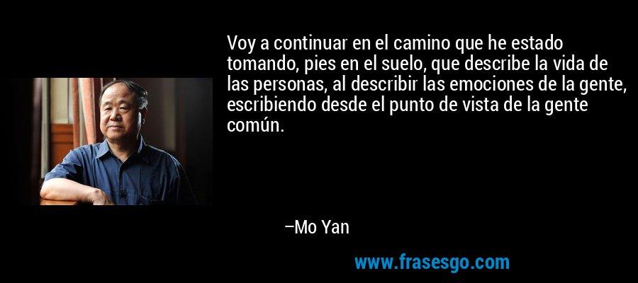 Voy a continuar en el camino que he estado tomando, pies en el suelo, que describe la vida de las personas, al describir las emociones de la gente, escribiendo desde el punto de vista de la gente común. – Mo Yan