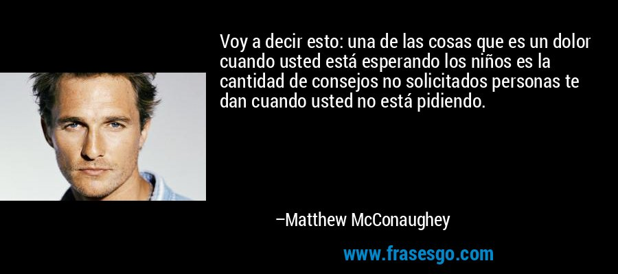 Voy a decir esto: una de las cosas que es un dolor cuando usted está esperando los niños es la cantidad de consejos no solicitados personas te dan cuando usted no está pidiendo. – Matthew McConaughey