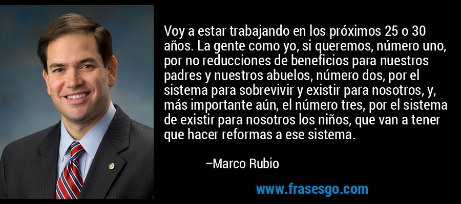 Voy a estar trabajando en los próximos 25 o 30 años. La gente como yo, si queremos, número uno, por no reducciones de beneficios para nuestros padres y nuestros abuelos, número dos, por el sistema para sobrevivir y existir para nosotros, y, más importante aún, el número tres, por el sistema de existir para nosotros los niños, que van a tener que hacer reformas a ese sistema. – Marco Rubio