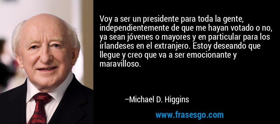 Voy a ser un presidente para toda la gente, independientemente de que me hayan votado o no, ya sean jóvenes o mayores y en particular para los irlandeses en el extranjero. Estoy deseando que llegue y creo que va a ser emocionante y maravilloso. – Michael D. Higgins