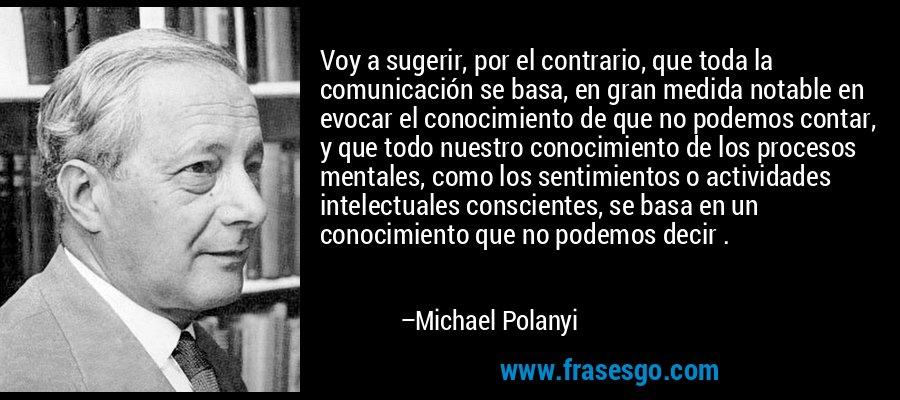 Voy a sugerir, por el contrario, que toda la comunicación se basa, en gran medida notable en evocar el conocimiento de que no podemos contar, y que todo nuestro conocimiento de los procesos mentales, como los sentimientos o actividades intelectuales conscientes, se basa en un conocimiento que no podemos decir . – Michael Polanyi