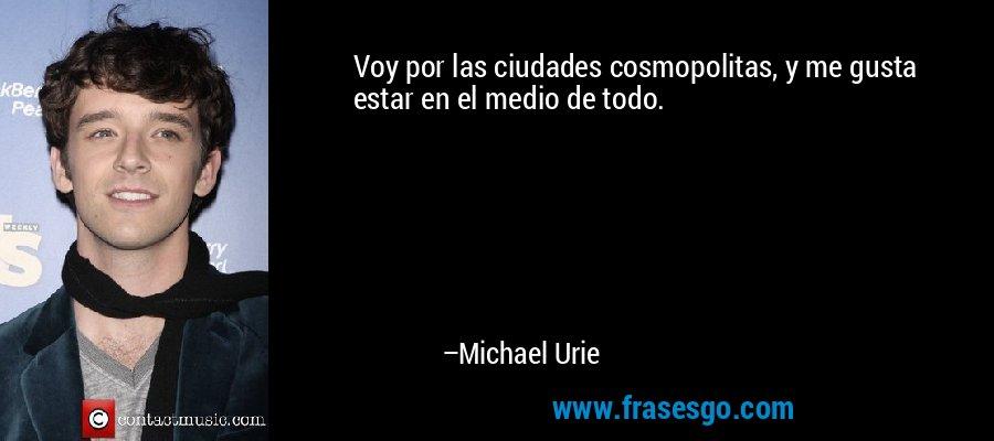 Voy por las ciudades cosmopolitas, y me gusta estar en el medio de todo. – Michael Urie