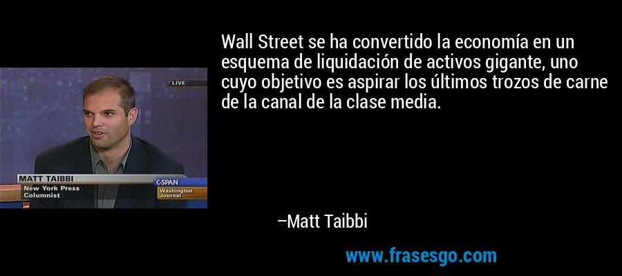 Wall Street se ha convertido la economía en un esquema de liquidación de activos gigante, uno cuyo objetivo es aspirar los últimos trozos de carne de la canal de la clase media. – Matt Taibbi
