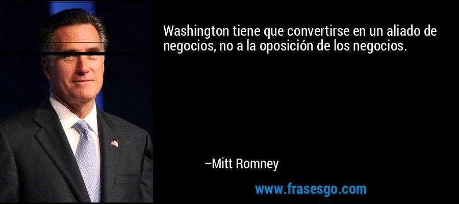 Washington tiene que convertirse en un aliado de negocios, no a la oposición de los negocios. – Mitt Romney
