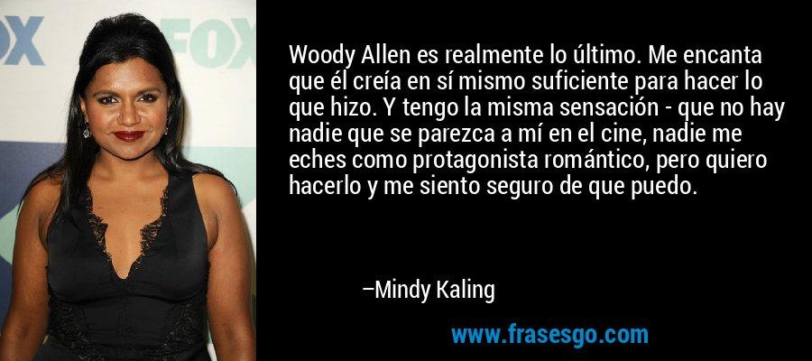 Woody Allen es realmente lo último. Me encanta que él creía en sí mismo suficiente para hacer lo que hizo. Y tengo la misma sensación - que no hay nadie que se parezca a mí en el cine, nadie me eches como protagonista romántico, pero quiero hacerlo y me siento seguro de que puedo. – Mindy Kaling