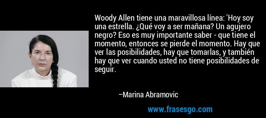 Woody Allen tiene una maravillosa línea: 'Hoy soy una estrella. ¿Qué voy a ser mañana? Un agujero negro? Eso es muy importante saber - que tiene el momento, entonces se pierde el momento. Hay que ver las posibilidades, hay que tomarlas, y también hay que ver cuando usted no tiene posibilidades de seguir. – Marina Abramovic