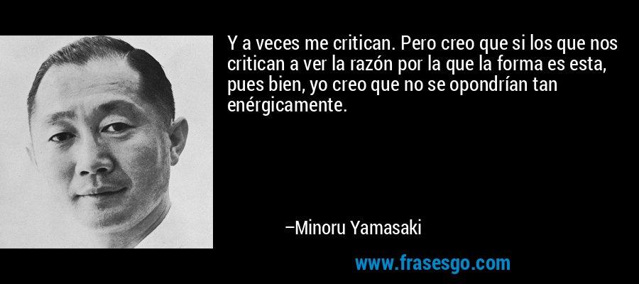 Y a veces me critican. Pero creo que si los que nos critican a ver la razón por la que la forma es esta, pues bien, yo creo que no se opondrían tan enérgicamente. – Minoru Yamasaki