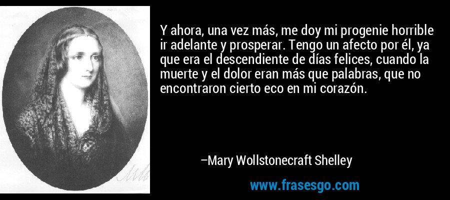 Y ahora, una vez más, me doy mi progenie horrible ir adelante y prosperar. Tengo un afecto por él, ya que era el descendiente de días felices, cuando la muerte y el dolor eran más que palabras, que no encontraron cierto eco en mi corazón. – Mary Wollstonecraft Shelley