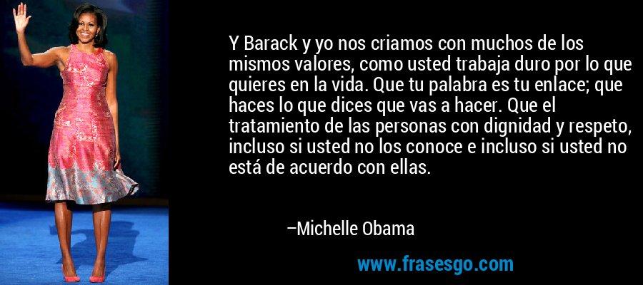 Y Barack y yo nos criamos con muchos de los mismos valores, como usted trabaja duro por lo que quieres en la vida. Que tu palabra es tu enlace; que haces lo que dices que vas a hacer. Que el tratamiento de las personas con dignidad y respeto, incluso si usted no los conoce e incluso si usted no está de acuerdo con ellas. – Michelle Obama