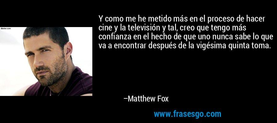 Y como me he metido más en el proceso de hacer cine y la televisión y tal, creo que tengo más confianza en el hecho de que uno nunca sabe lo que va a encontrar después de la vigésima quinta toma. – Matthew Fox