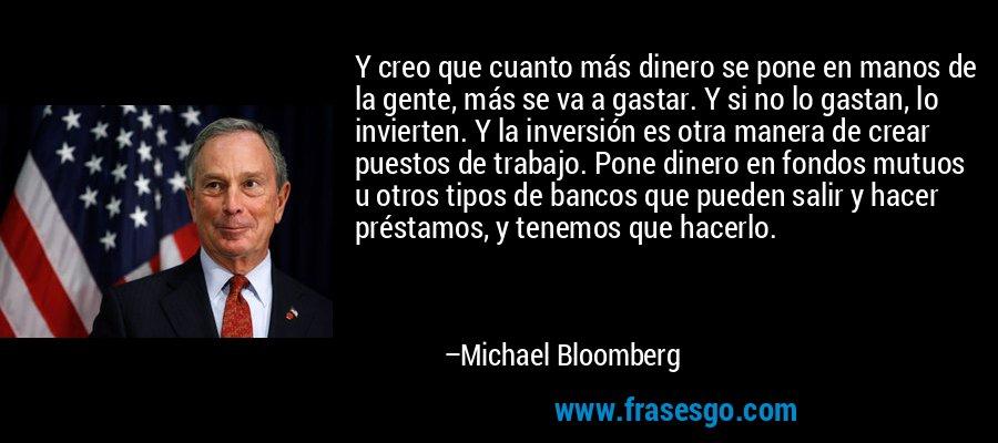 Y creo que cuanto más dinero se pone en manos de la gente, más se va a gastar. Y si no lo gastan, lo invierten. Y la inversión es otra manera de crear puestos de trabajo. Pone dinero en fondos mutuos u otros tipos de bancos que pueden salir y hacer préstamos, y tenemos que hacerlo. – Michael Bloomberg