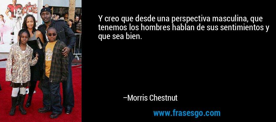Y creo que desde una perspectiva masculina, que tenemos los hombres hablan de sus sentimientos y que sea bien. – Morris Chestnut