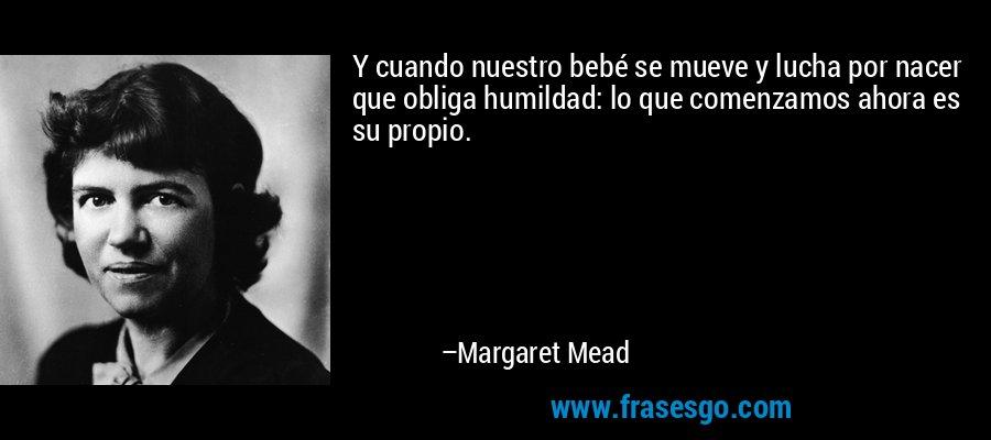 Y cuando nuestro bebé se mueve y lucha por nacer que obliga humildad: lo que comenzamos ahora es su propio. – Margaret Mead