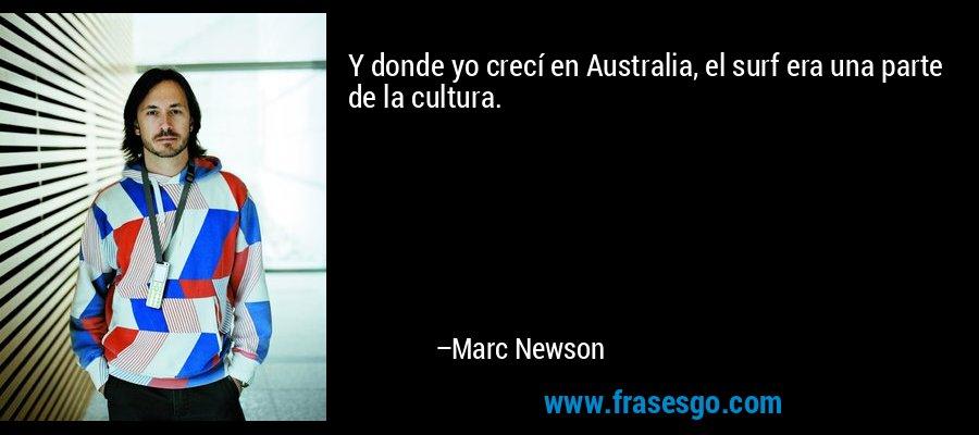 Y donde yo crecí en Australia, el surf era una parte de la cultura. – Marc Newson