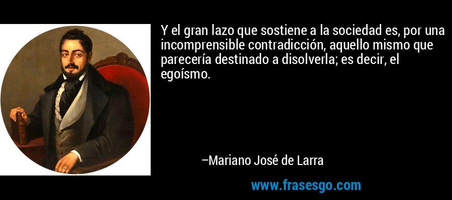 Y el gran lazo que sostiene a la sociedad es, por una incomprensible contradicción, aquello mismo que parecería destinado a disolverla; es decir, el egoísmo.  – Mariano José de Larra