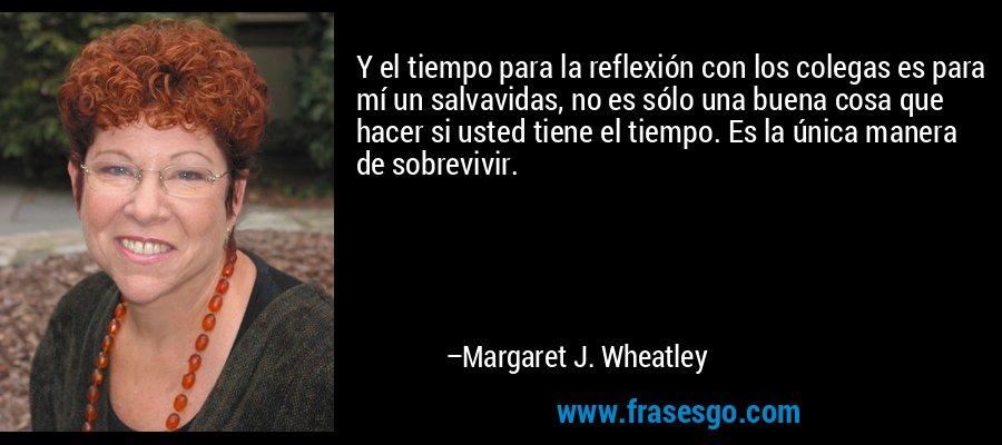 Y el tiempo para la reflexión con los colegas es para mí un salvavidas, no es sólo una buena cosa que hacer si usted tiene el tiempo. Es la única manera de sobrevivir. – Margaret J. Wheatley