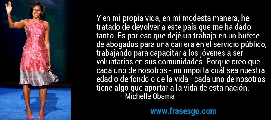 Y en mi propia vida, en mi modesta manera, he tratado de devolver a este país que me ha dado tanto. Es por eso que dejé un trabajo en un bufete de abogados para una carrera en el servicio público, trabajando para capacitar a los jóvenes a ser voluntarios en sus comunidades. Porque creo que cada uno de nosotros - no importa cuál sea nuestra edad o de fondo o de la vida - cada uno de nosotros tiene algo que aportar a la vida de esta nación. – Michelle Obama