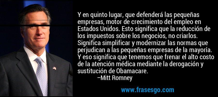 Y en quinto lugar, que defenderá las pequeñas empresas, motor de crecimiento del empleo en Estados Unidos. Esto significa que la reducción de los impuestos sobre los negocios, no criarlos. Significa simplificar y modernizar las normas que perjudican a las pequeñas empresas de la mayoría. Y eso significa que tenemos que frenar el alto costo de la atención médica mediante la derogación y sustitución de Obamacare. – Mitt Romney