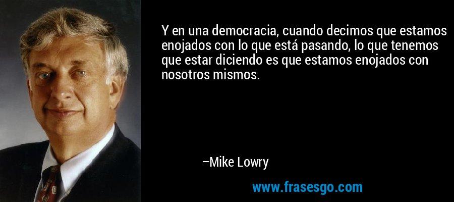 Y en una democracia, cuando decimos que estamos enojados con lo que está pasando, lo que tenemos que estar diciendo es que estamos enojados con nosotros mismos. – Mike Lowry