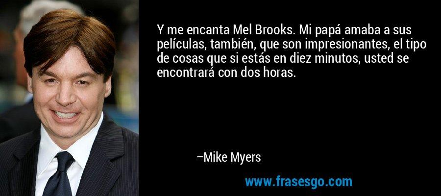 Y me encanta Mel Brooks. Mi papá amaba a sus películas, también, que son impresionantes, el tipo de cosas que si estás en diez minutos, usted se encontrará con dos horas. – Mike Myers