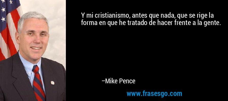 Y mi cristianismo, antes que nada, que se rige la forma en que he tratado de hacer frente a la gente. – Mike Pence