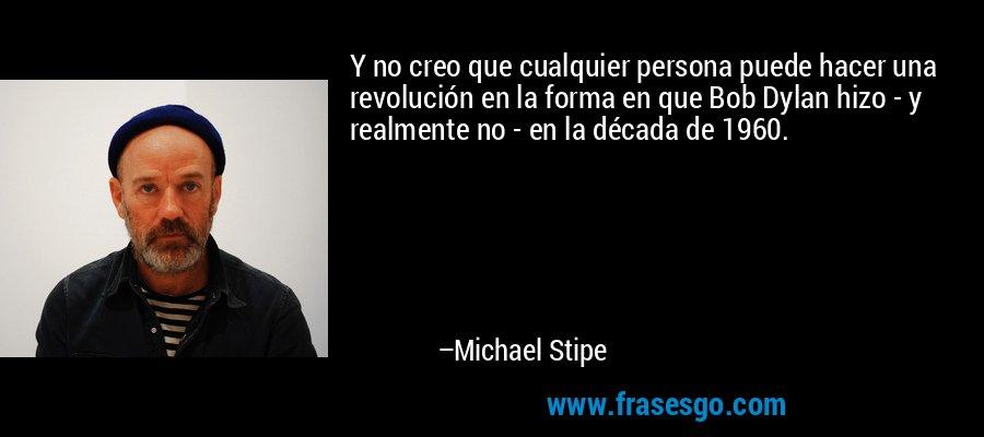 Y no creo que cualquier persona puede hacer una revolución en la forma en que Bob Dylan hizo - y realmente no - en la década de 1960. – Michael Stipe