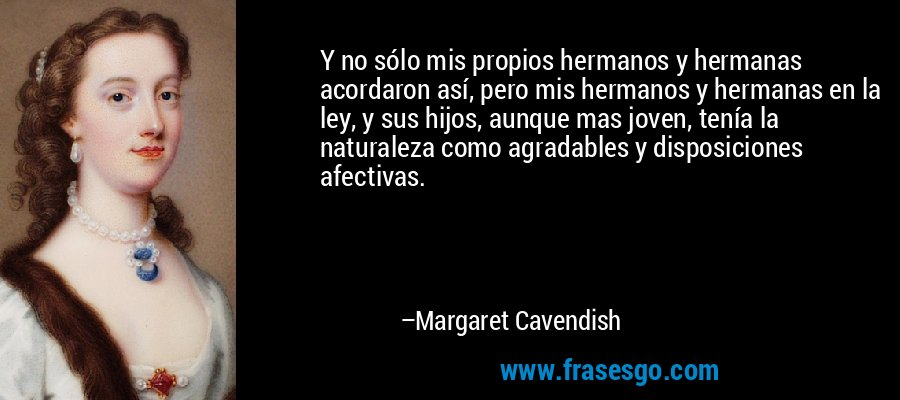 Y no sólo mis propios hermanos y hermanas acordaron así, pero mis hermanos y hermanas en la ley, y sus hijos, aunque mas joven, tenía la naturaleza como agradables y disposiciones afectivas. – Margaret Cavendish