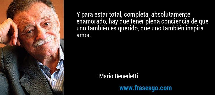 Y para estar total, completa, absolutamente enamorado, hay que tener plena conciencia de que uno también es querido, que uno también inspira amor. – Mario Benedetti