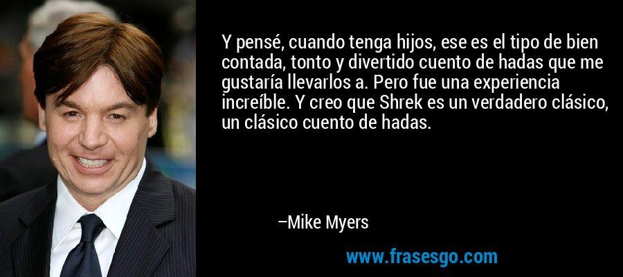 Y pensé, cuando tenga hijos, ese es el tipo de bien contada, tonto y divertido cuento de hadas que me gustaría llevarlos a. Pero fue una experiencia increíble. Y creo que Shrek es un verdadero clásico, un clásico cuento de hadas. – Mike Myers