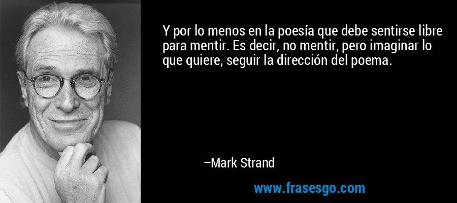 Y por lo menos en la poesía que debe sentirse libre para mentir. Es decir, no mentir, pero imaginar lo que quiere, seguir la dirección del poema. – Mark Strand