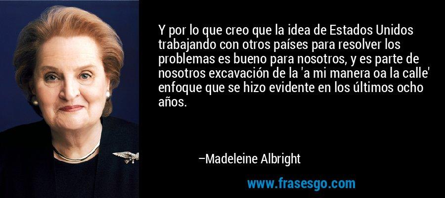 Y por lo que creo que la idea de Estados Unidos trabajando con otros países para resolver los problemas es bueno para nosotros, y es parte de nosotros excavación de la 'a mi manera oa la calle' enfoque que se hizo evidente en los últimos ocho años. – Madeleine Albright