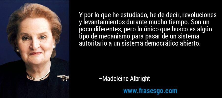 Y por lo que he estudiado, he de decir, revoluciones y levantamientos durante mucho tiempo. Son un poco diferentes, pero lo único que busco es algún tipo de mecanismo para pasar de un sistema autoritario a un sistema democrático abierto. – Madeleine Albright