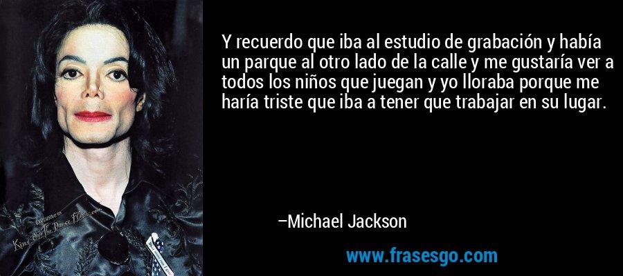 Y recuerdo que iba al estudio de grabación y había un parque al otro lado de la calle y me gustaría ver a todos los niños que juegan y yo lloraba porque me haría triste que iba a tener que trabajar en su lugar. – Michael Jackson