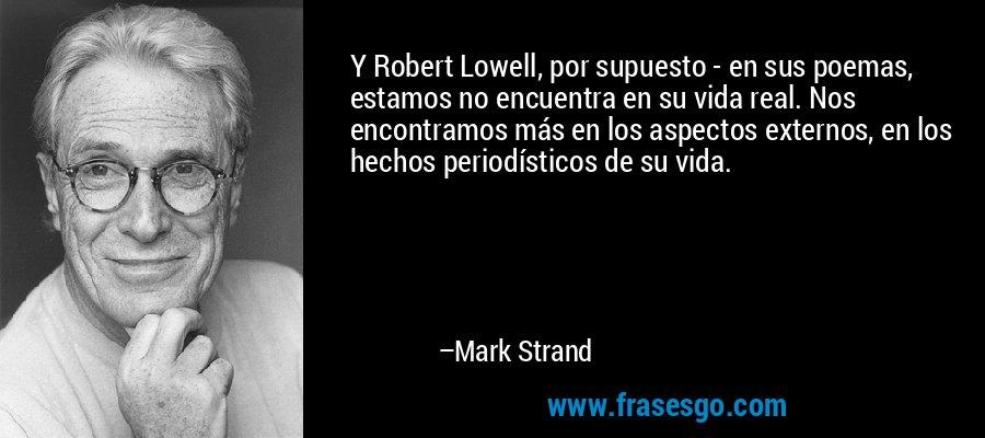 Y Robert Lowell, por supuesto - en sus poemas, estamos no encuentra en su vida real. Nos encontramos más en los aspectos externos, en los hechos periodísticos de su vida. – Mark Strand